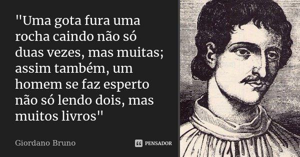 """""""Uma gota fura uma rocha caindo não só duas vezes, mas muitas; assim também, um homem se faz esperto não só lendo dois, mas muitos livros""""... Frase de Giordano Bruno."""