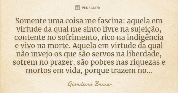 Somente uma coisa me fascina: aquela em virtude da qual me sinto livre na sujeição, contente no sofrimento, rico na indigência e vivo na morte. Aquela em virtud... Frase de Giordano Bruno.