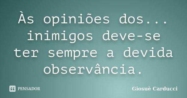 Às opiniões dos... inimigos deve-se ter sempre a devida observância.... Frase de Giosuè Carducci.