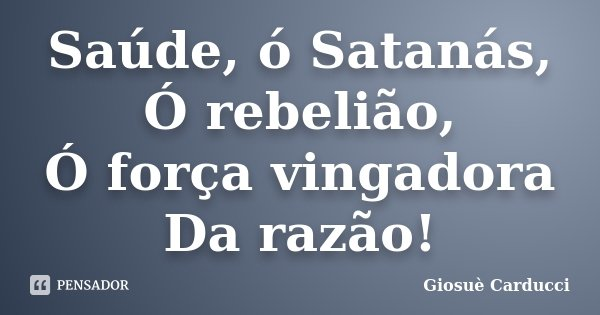 Saúde, ó Satanás, / Ó rebelião, / Ó força vingadora / Da razão!... Frase de Giosuè Carducci.