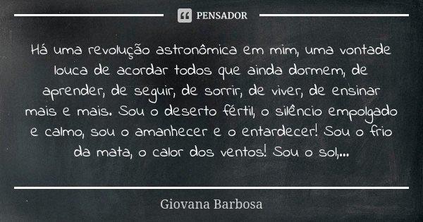Há uma revolução astronômica em mim, uma vontade louca de acordar todos que ainda dormem, de aprender, de seguir, de sorrir, de viver, de ensinar mais e mais. S... Frase de Giovana Barbosa.