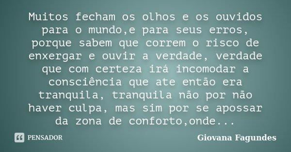 Muitos fecham os olhos e os ouvidos para o mundo,e para seus erros, porque sabem que correm o risco de enxergar e ouvir a verdade, verdade que com certeza irá i... Frase de Giovana Fagundes.