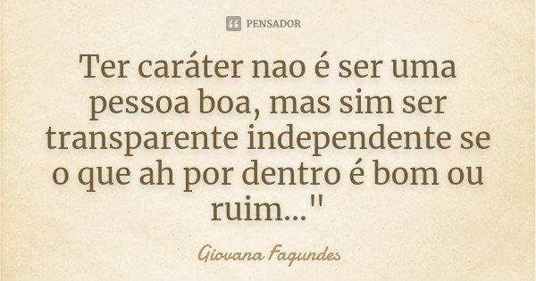 """Ter caráter nao é ser uma pessoa boa, mas sim ser transparente independente se o que ah por dentro é bom ou ruim...""""... Frase de Giovana Fagundes."""