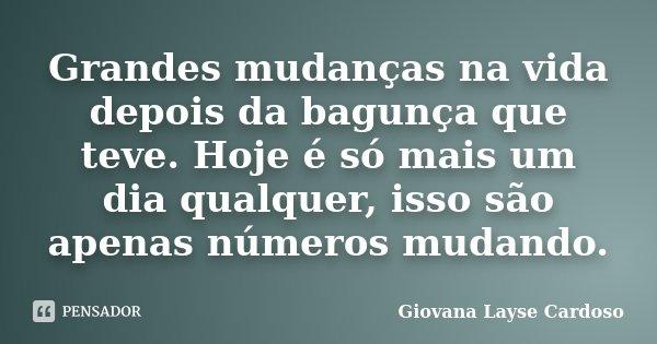 Grandes mudanças na vida depois da bagunça que teve. Hoje é só mais um dia qualquer, isso são apenas números mudando.... Frase de Giovana Layse Cardoso.