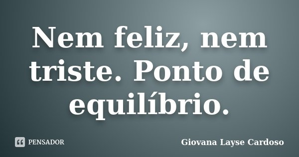 Nem feliz, nem triste. Ponto de equilíbrio.... Frase de Giovana Layse Cardoso.