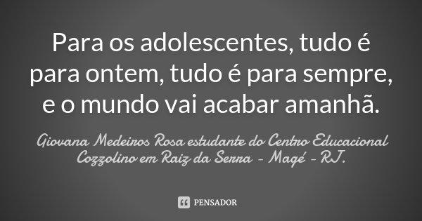 Para os adolescentes, tudo é para ontem, tudo é para sempre, e o mundo vai acabar amanhã.... Frase de Giovana Medeiros Rosa estudante do Centro Educacional Cozzolino em Raiz da Serra - Magé - RJ..