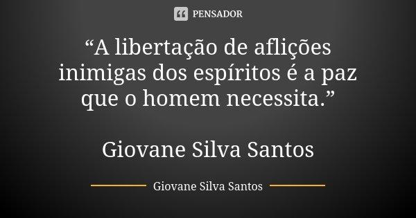 """""""A libertação de aflições inimigas dos espíritos é a paz que o homem necessita."""" Giovane Silva Santos... Frase de Giovane Silva Santos."""