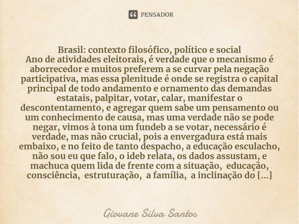 Brasil: contexto filosófico, político e social Ano de atividades eleitorais, é verdade que o mecanismo é aborrecedor e muitos preferem a se curvar pela negação... Frase de Giovane Silva Santos.