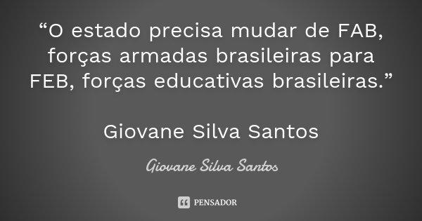 """""""O estado precisa mudar de FAB, forças armadas brasileiras para FEB, forças educativas brasileiras."""" Giovane Silva Santos... Frase de Giovane Silva Santos."""