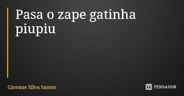Pasa o zape gatinha piupiu... Frase de Giovane Silva Santos.