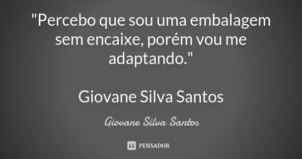 """""""Percebo que sou uma embalagem sem encaixe, porém vou me adaptando."""" Giovane Silva Santos... Frase de Giovane Silva Santos."""