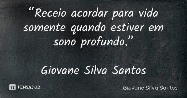 """""""Receio acordar para vida somente quando estiver em sono profundo."""" Giovane Silva Santos... Frase de Giovane Silva Santos."""