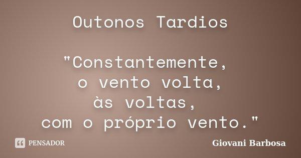 """Outonos Tardios """"Constantemente, o vento volta, às voltas, com o próprio vento.""""... Frase de Giovani Barbosa."""