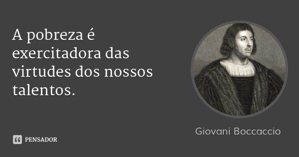 A pobreza é exercitadora das virtudes dos nossos talentos.... Frase de Giovani Boccaccio.