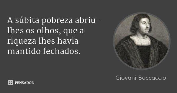 A súbita pobreza abriu-lhes os olhos, que a riqueza lhes havia mantido fechados.... Frase de Giovani Boccaccio.