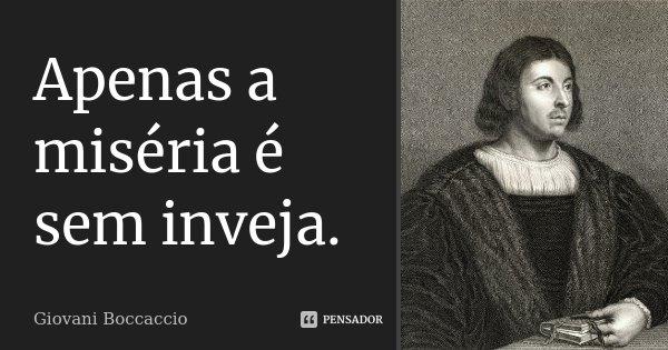 Apenas a miséria é sem inveja.... Frase de Giovani Boccaccio.