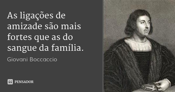 As ligações de amizade são mais fortes que as do sangue da família.... Frase de Giovani Boccaccio.