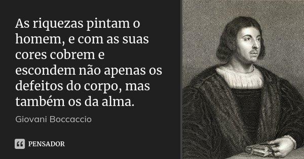 As riquezas pintam o homem, e com as suas cores cobrem e escondem não apenas os defeitos do corpo, mas também os da alma.... Frase de Giovani Boccaccio.