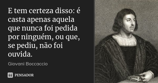 E tem certeza disso: é casta apenas aquela que nunca foi pedida por ninguém, ou que, se pediu, não foi ouvida.... Frase de Giovani Boccaccio.