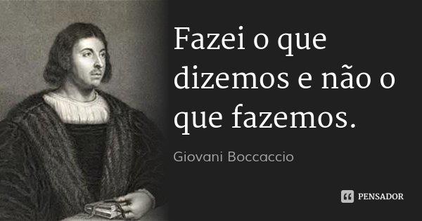 Fazei o que dizemos e não o que fazemos.... Frase de Giovani Boccaccio.