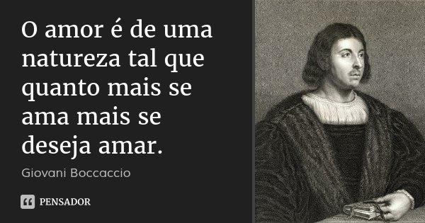O amor é de uma natureza tal que quanto mais se ama mais se deseja amar.... Frase de Giovani Boccaccio.