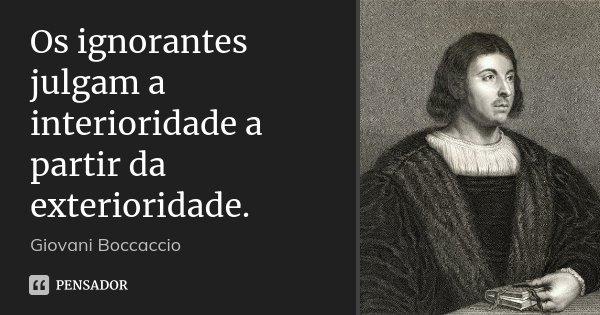 Os ignorantes julgam a interioridade a partir da exterioridade.... Frase de Giovani Boccaccio.
