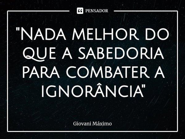 """""""Nada melhor do que a sabedoria para combater a ignorância """"... Frase de Giovani Máximo."""