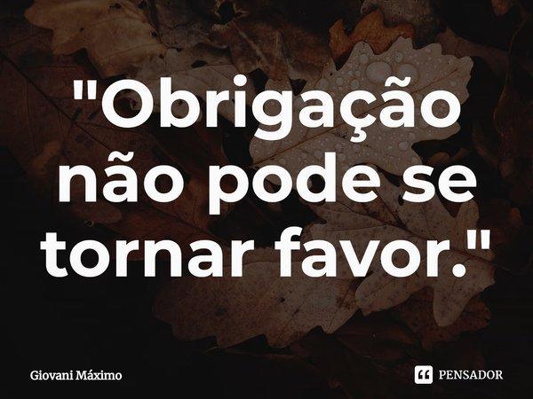 """""""Obrigação não pode se tornar favor.""""... Frase de Giovani Máximo."""