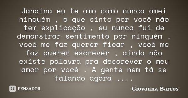 E O Amor Que Eu Sinto Por Você Ninguém No Mundo Poderá: Janaina Eu Te Amo Como Nunca Amei... Giovanna Barros