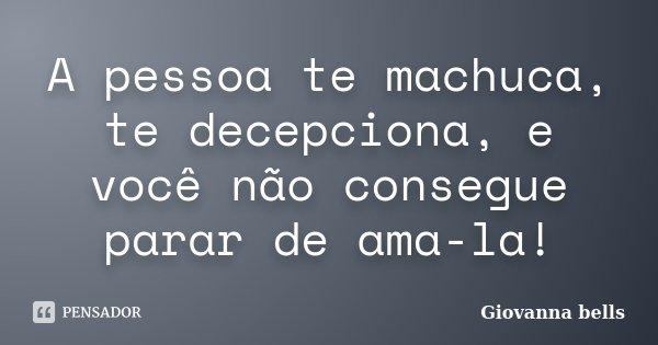 A pessoa te machuca, te decepciona, e você não consegue parar de ama-la!... Frase de Giovanna Bells.