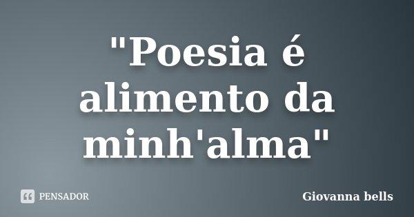 """""""Poesia é alimento da minh'alma""""... Frase de Giovanna Bells."""