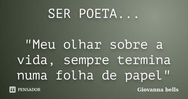 """SER POETA... """"Meu olhar sobre a vida, sempre termina numa folha de papel""""... Frase de Giovanna Bells."""