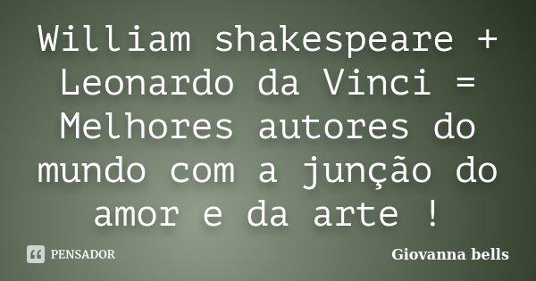 William shakespeare + Leonardo da Vinci = Melhores autores do mundo com a junção do amor e da arte !... Frase de Giovanna Bells.