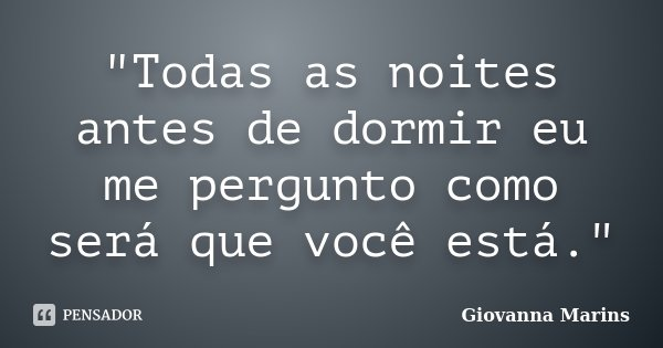"""""""Todas as noites antes de dormir eu me pergunto como será que você está.""""... Frase de Giovanna Marins."""