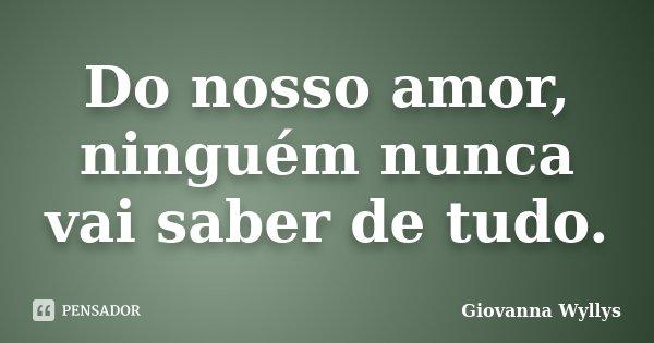 Do nosso amor, ninguém nunca vai saber de tudo.... Frase de Giovanna Wyllys.