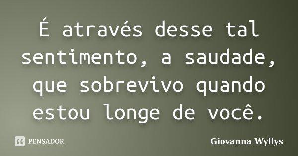 É através desse tal sentimento, a saudade, que sobrevivo quando estou longe de você.... Frase de Giovanna Wyllys.
