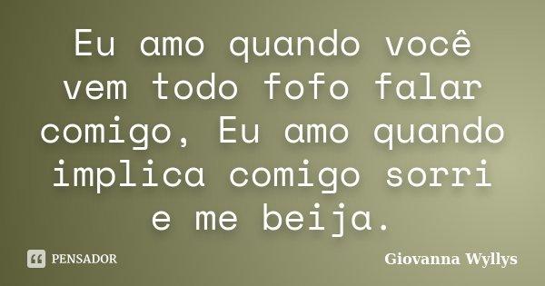 Eu amo quando você vem todo fofo falar comigo, Eu amo quando implica comigo sorri e me beija.... Frase de Giovanna Wyllys.