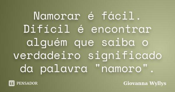 """Namorar é fácil. Difícil é encontrar alguém que saiba o verdadeiro significado da palavra """"namoro"""".... Frase de Giovanna Wyllys."""