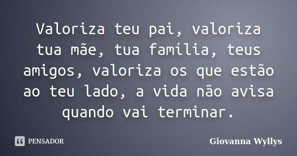Valoriza teu pai, valoriza tua mãe, tua família, teus amigos, valoriza os que estão ao teu lado, a vida não avisa quando vai terminar.... Frase de Giovanna Wyllys.