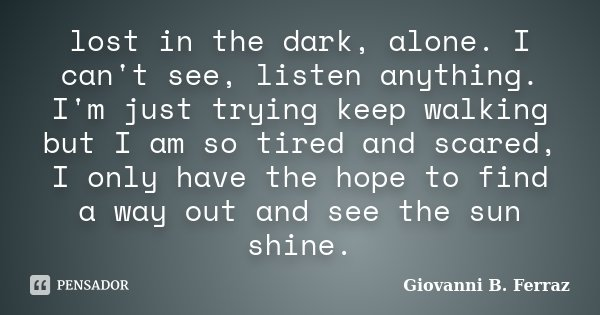 lost in the dark, alone. I can't see, listen anything. I'm just trying keep walking but I am so tired and scared, I only have the hope to find a way out and see... Frase de Giovanni B. Ferraz.