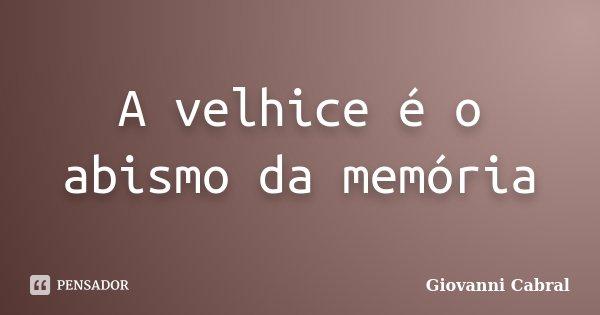 A velhice é o abismo da memória... Frase de Giovanni Cabral.