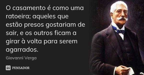 O casamento é como uma ratoeira; aqueles que estão presos gostariam de sair, e os outros ficam a girar à volta para serem agarrados.... Frase de Giovanni Verga.
