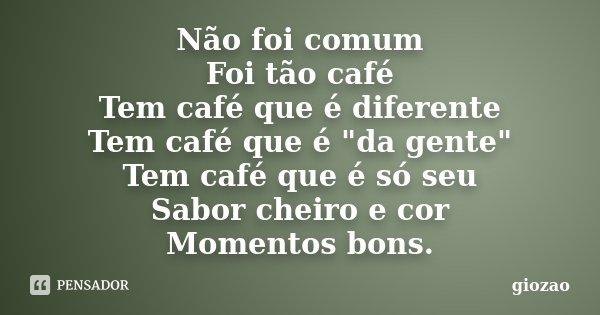 """Não foi comum Foi tão café Tem café que é diferente Tem café que é """"da gente"""" Tem café que é só seu Sabor cheiro e cor Momentos bons.... Frase de giozao."""