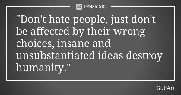 """""""Don't hate people, just don't be affected by their wrong choices, insane and unsubstantiated ideas destroy humanity.""""... Frase de Gi.PArt."""