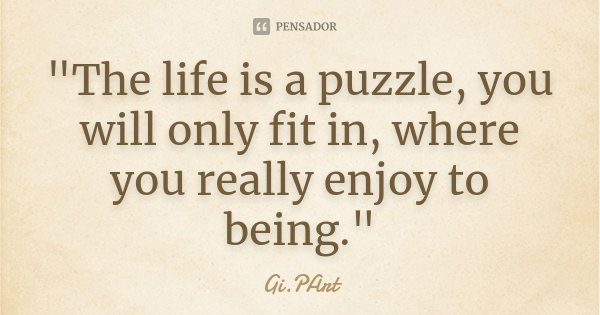 """""""The life is a puzzle, you will only fit in, where you really enjoy to being.""""... Frase de Gi.PArt."""