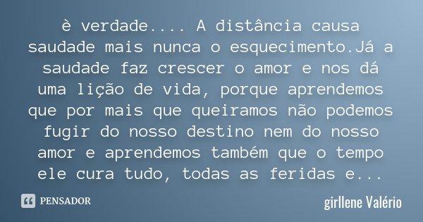 è verdade .... A distância causa saudade mais nunca o esquecimento.Já a saudade faz crescer o amor e nos dá uma lição de vida, porque aprendemos que por mais qu... Frase de Girllene Valério.