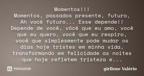 Momentos!!! Momentos, passados presente, futuro, Ah você futuro... Esse depende!! Depende de você, vôcê que eu amo, você que eu quero, você que eu respiro, você... Frase de Girllene Valério.