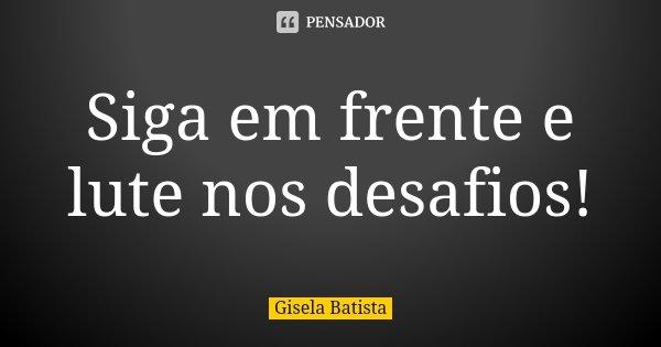 Siga em frente e lute nos desafios!... Frase de Gisela Batista.