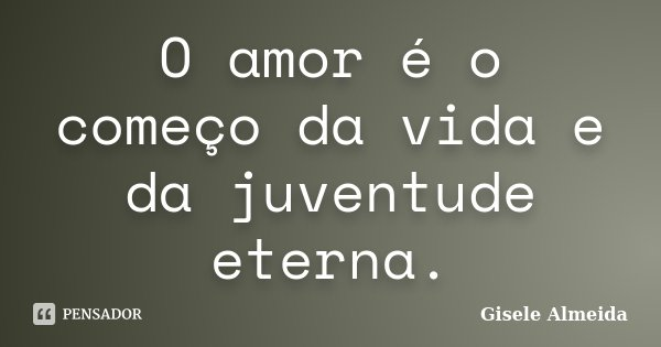 O amor é o começo da vida e da juventude eterna.... Frase de Gisele Almeida.