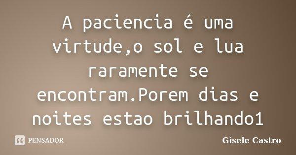 A paciencia é uma virtude,o sol e lua raramente se encontram.Porem dias e noites estao brilhando1... Frase de Gisele Castro.